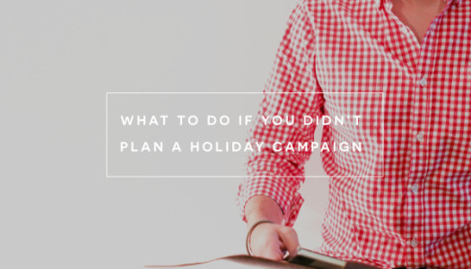 What To Do If You Didn't Plan A Holiday Campaign