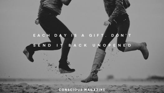 Each day is a gift. Don't send it back unopened.