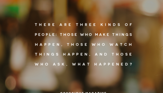 There are three kinds of people: Those who make things happen, those who watch things happen, and those who ask, What happened?