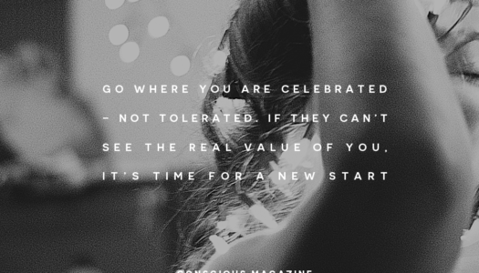 Go where you are celebrated – not tolerated. If they can't see the real value of you, it's time for a new start.