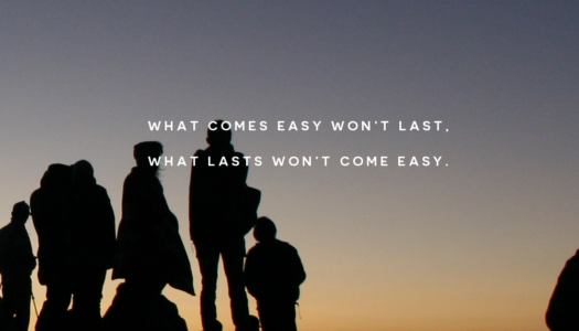 What comes easy won't last. What lasts won't come easy.