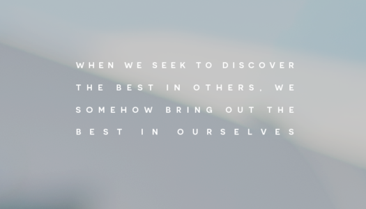 When we seek to discover the best in others, we somehow bring out the best in ourselves