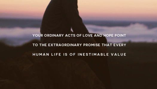 Your ordinary acts of love and hope point to the extraordinary promise that every human life is of inestimable value