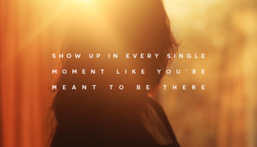 Show up in every single moment like you're meant to be there