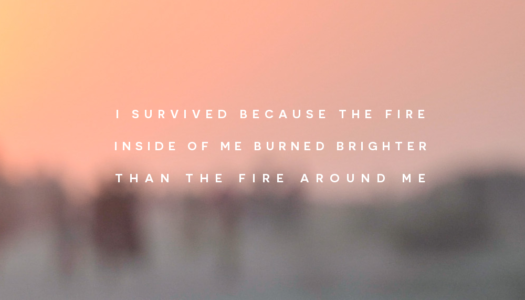 I survived because the fire inside of me burned brighter than the fire around me