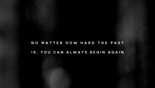 No matter how hard the past is, you can always begin again