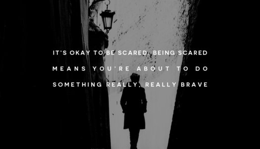 It's okay to be scared. Being scared means you're about to do something really, really brave