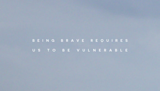 Being brave requires us to be vulnerable