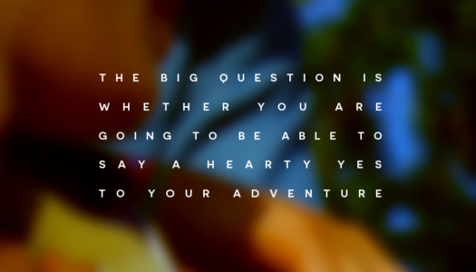 The big question is whether you are going to be able to say a hearty yes to your adventure