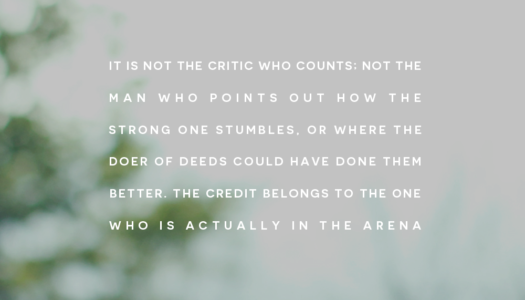 It is not the critic who counts – the credit belongs to the one who is actually in the arena
