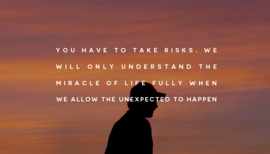 You have to take risks. We will only understand the miracle of life fully when we allow the unexpected to happen