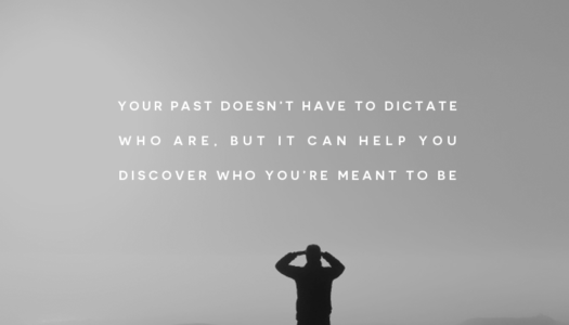 Your past doesn't have to dictate who are, but it can help you discover who you're meant to be.