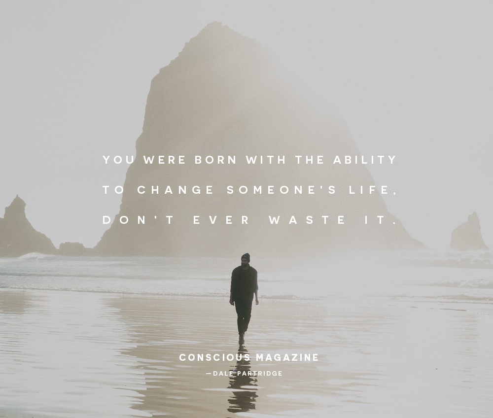 You Were Born With The Ability To Change Someoneu0027s Life, Donu0027t Ever Waste  It.  Dale Partridge. #consciousdaily