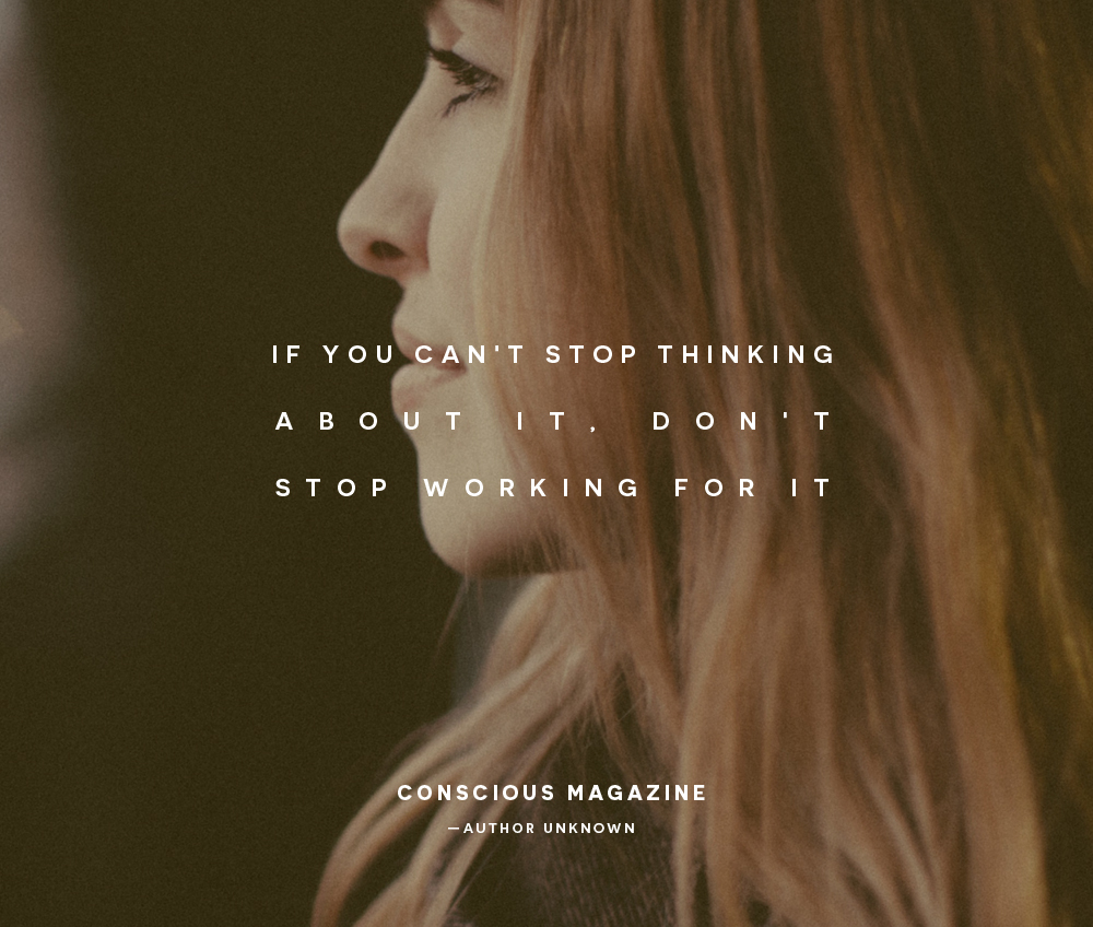 If you can't stop thinking about it, don't stop working for it |