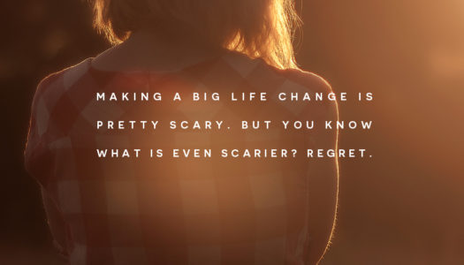 Making a big life change is pretty scary. But you know what is even scarier? Regret.