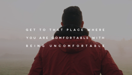 Get to that place where you are comfortable with being uncomfortable