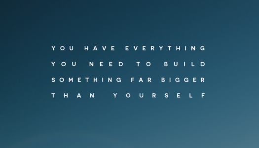 You have everything you need to build something far bigger than yourself.