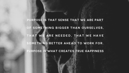 Purpose is that sense that we are part of something bigger than ourselves, that we are needed…