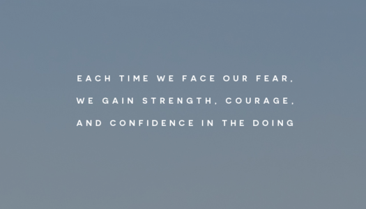 Each time we face our fear, we gain strength, courage, and confidence in the doing