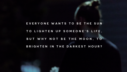 Everyone wants to be the sun to lighten up someone's life, but why not be the moon, to brighten in the darkest hour?
