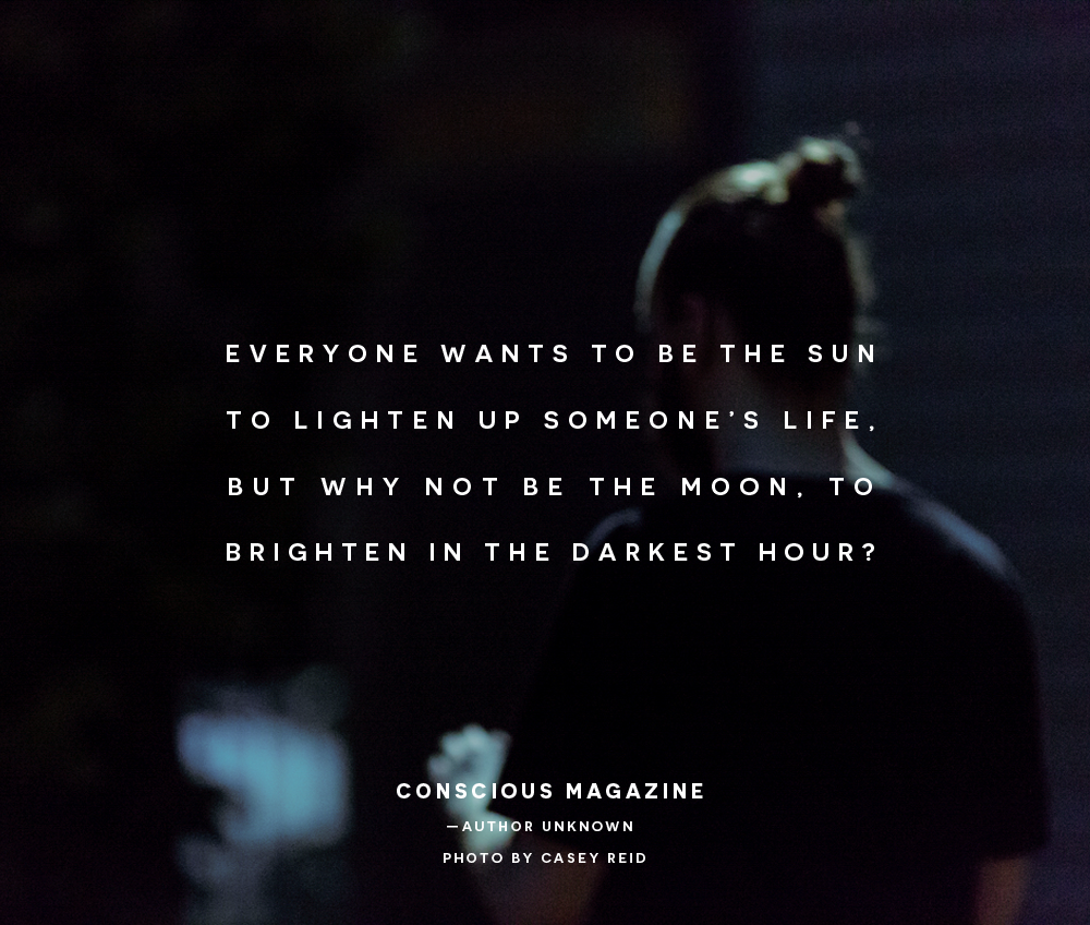 a05d7d24eb75d Everyone wants to be the sun to lighten up someone's life, but why not be  the moon, to brighten in the darkest hour? #consciousdaily