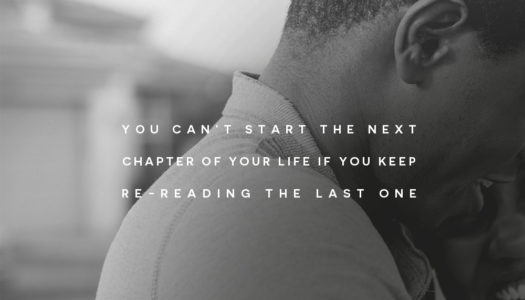 You can't start the next chapter of your life if you keep re-reading the last one