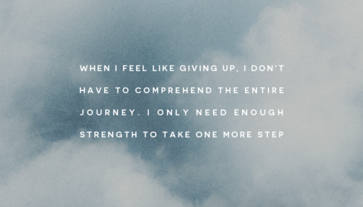 When I feel like giving up, I don't have to comprehend the entire journey. I only need enough strength to take one more step.