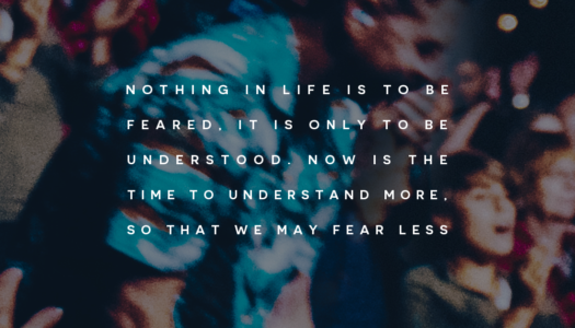 Nothing in life is to be feared, it is only to be understood