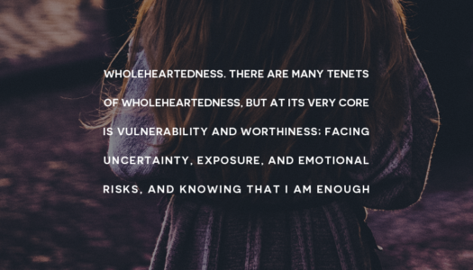 There are many tenets of Wholeheartedness, but at its very core is vulnerability and worthiness