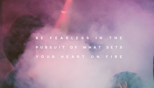 Be fearless in the pursuit of what sets your heart on fire