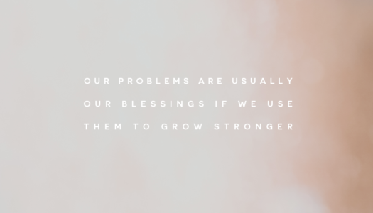Our problems are usually our blessings if we use them to grow stronger.