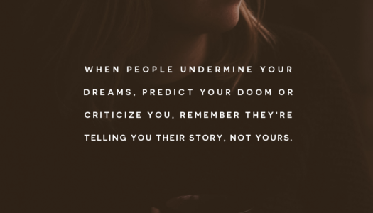 When people undermine your dreams, predict your doom or criticize you, remember they're telling you their story, not yours