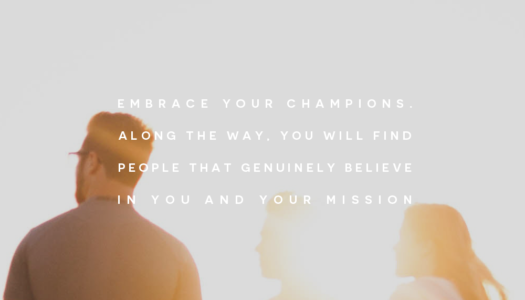 Embrace your champions. Along the way, you will find people that genuinely believe in you and your mission.