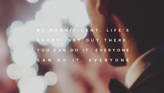 Be magnificent. Life's short. Get out there. You can do it. Everyone can do it. Everyone.