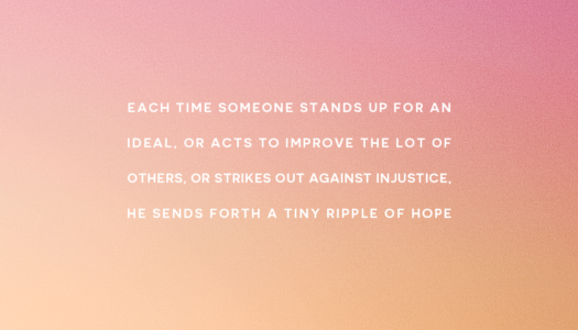 Each time someone stands up for an ideal, or acts to improve the lot of others, or strikes out against injustice, he sends forth a tiny ripple of hope.