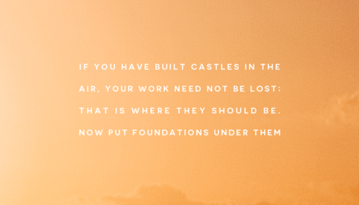 If you have built castles in the air, your work need not be lost; that is where they should be. Now put foundations under them