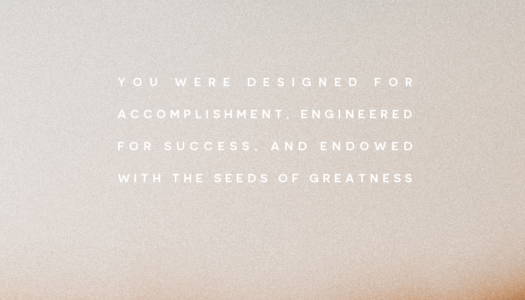 You were designed for accomplishment, engineered for success, and endowed with the seeds of greatness