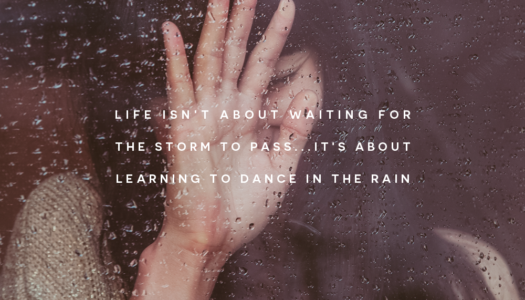 Life isn't about waiting for the storm to pass…It's about learning to dance in the rain.