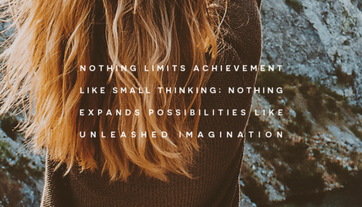 Nothing limits achievement like small thinking; nothing expands possibilities like unleashed imagination.