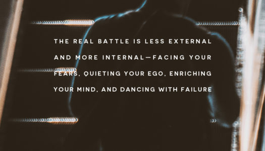 The real battle is less external and more internal—facing your fears, quieting your ego, enriching your mind, and dancing with failure.