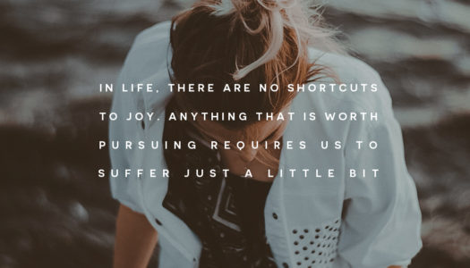 In life, there are no shortcuts to joy. Anything that is worth pursuing requires us to suffer just a little bit