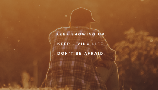 Keep showing up. Keep living life. Don't be afraid.