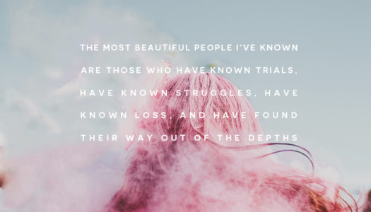 The most beautiful people I've known are those who have known trials, have known struggles, have known loss, and have found their way out of the depths.