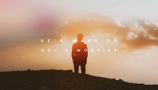 Be a warrior. Not a worrier.