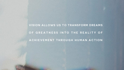 Vision allows us to transform dreams of greatness into the reality of achievement through human action