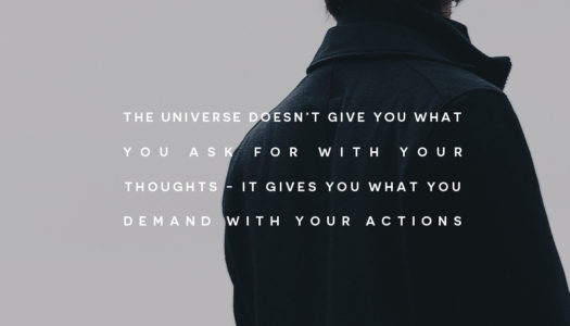 The universe doesn't give you what you ask for with your thoughts – it gives you what you demand with your actions.