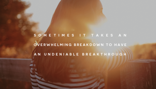 Sometimes it takes an overwhelming breakdown to have an undeniable breakthrough