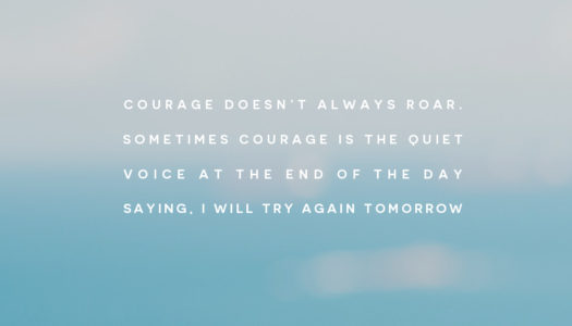 Courage doesn't always roar. Sometimes courage is the quiet voice at the end of the day saying, I will try again tomorrow