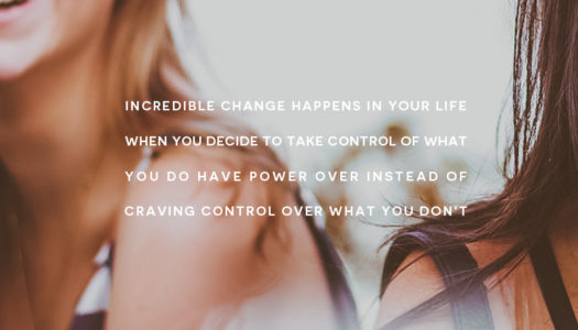 Incredible change happens in your life when you decide to take control of what you do have power over instead of craving control over what you don't