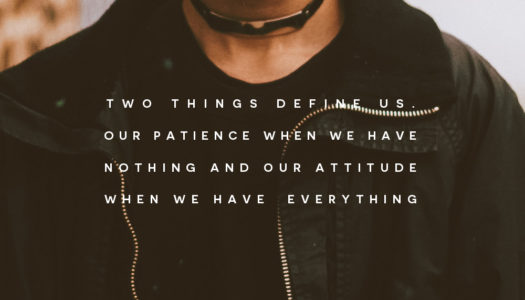 Two things define us. Our patience when we have nothing and our attitude when we have everything.